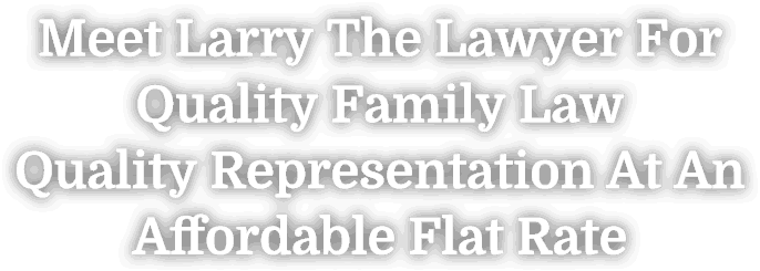 Meet Larry The Lawyer For Quality Family Law Quality Representation At An Affordable Flat Rate